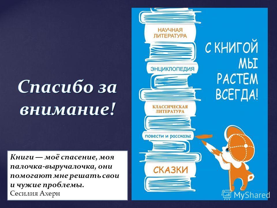 Книги моё спасение, моя палочка-выручалочка, они помогают мне решать свои и чужие проблемы. Сесилия Ахерн
