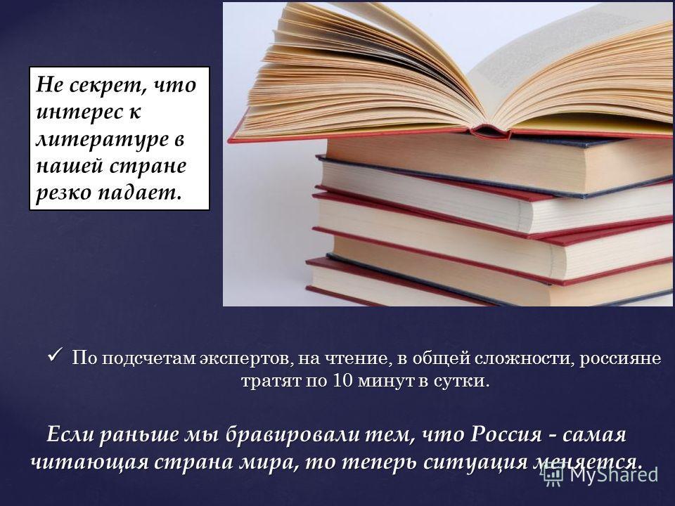 По подсчетам экспертов, на чтение, в общей сложности, россияне тратят по 10 минут в сутки. По подсчетам экспертов, на чтение, в общей сложности, россияне тратят по 10 минут в сутки. Если раньше мы бравировали тем, что Россия - самая читающая страна м