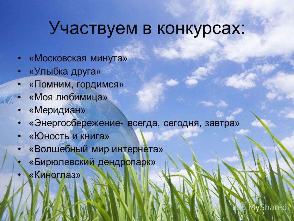 Участвуем в конкурсах: «Московская минута» «Улыбка друга» «Помним, гордимся» «Моя любимица» «Меридиан» «Энергосбережение- всегда, сегодня, завтра» «Юность и книга» «Волшебный мир интернета» «Бирюлевский дендропарк» «Киноглаз»