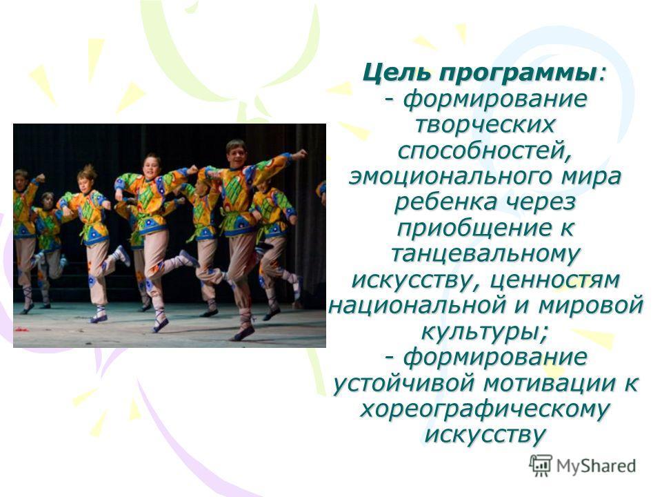 Цель программы: - формирование творческих способностей, эмоционального мира ребенка через приобщение к танцевальному искусству, ценностям национальной и мировой культуры; - формирование устойчивой мотивации к хореографическому искусству
