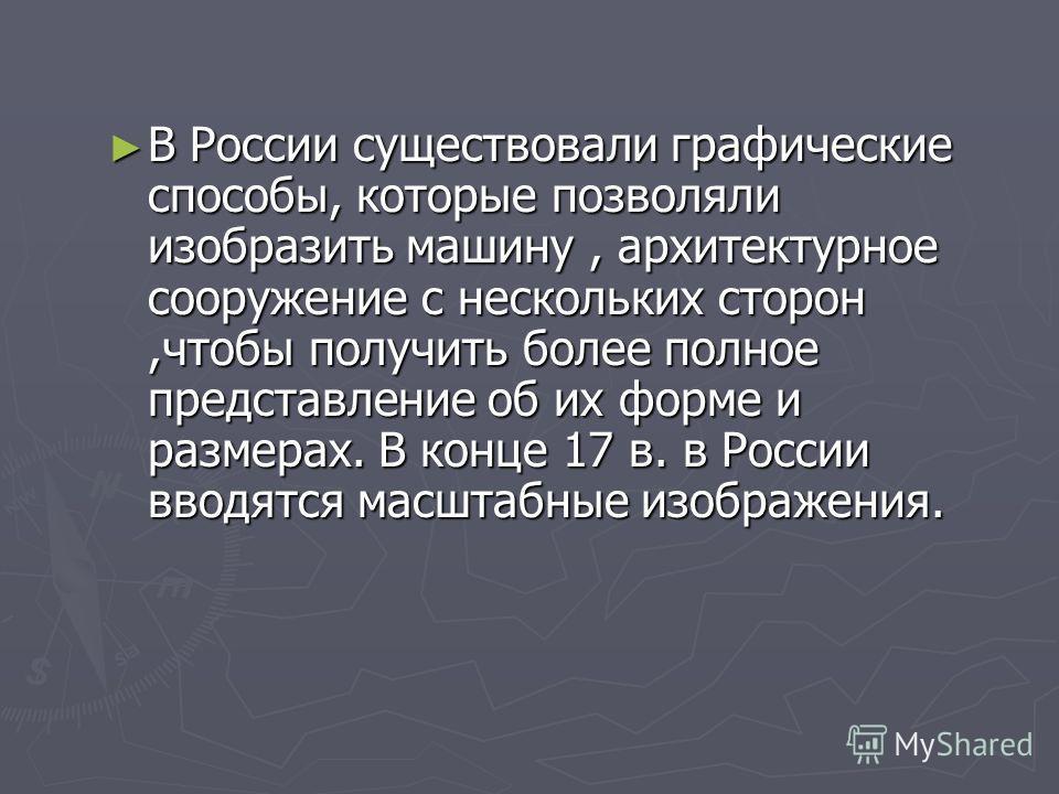 В России существовали графические способы, которые позволяли изобразить машину, архитектурное сооружение с нескольких сторон,чтобы получить более полное представление об их форме и размерах. В конце 17 в. в России вводятся масштабные изображения. В Р