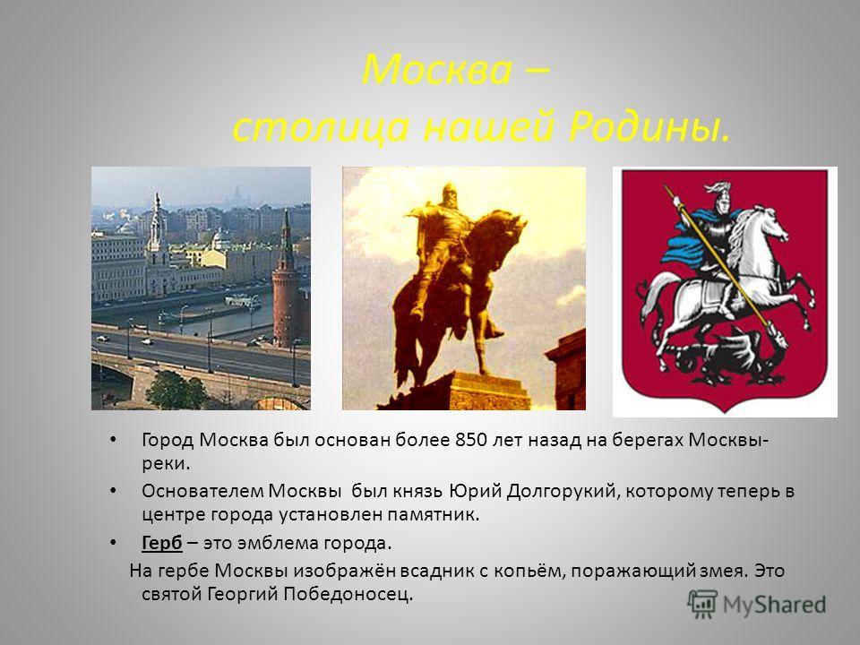 Москва – столица нашей Родины. Город Москва был основан более 850 лет назад на берегах Москвы- реки. Основателем Москвы был князь Юрий Долгорукий, которому теперь в центре города установлен памятник. Герб – это эмблема города. На гербе Москвы изображ