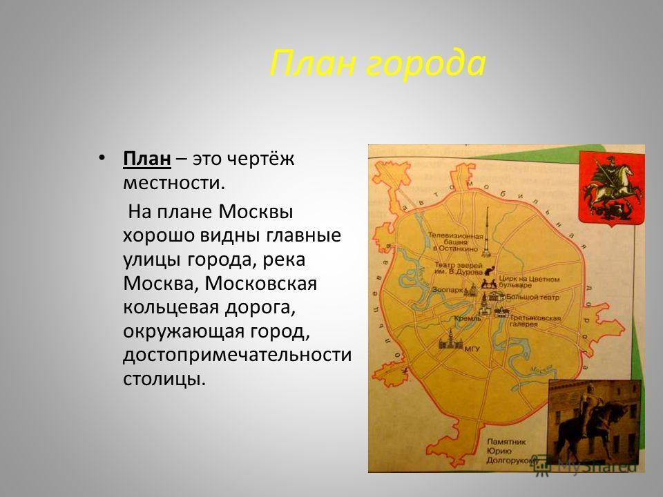 План города План – это чертёж местности. На плане Москвы хорошо видны главные улицы города, река Москва, Московская кольцевая дорога, окружающая город, достопримечательности столицы.