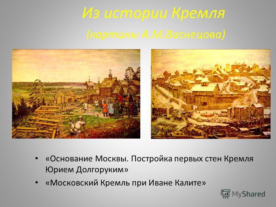 Из истории Кремля (картины А.М.Васнецова) «Основание Москвы. Постройка первых стен Кремля Юрием Долгоруким» «Московский Кремль при Иване Калите»