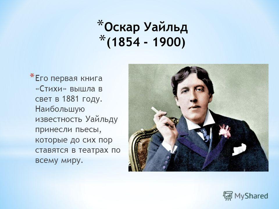 * Оскар Уайльд (1854 - 1900) * Его первая книга «Стихи» вышла в свет в 1881 году. Наибольшую известность Уайльду принесли пьесы, которые до сих пор ставятся в театрах по всему миру.