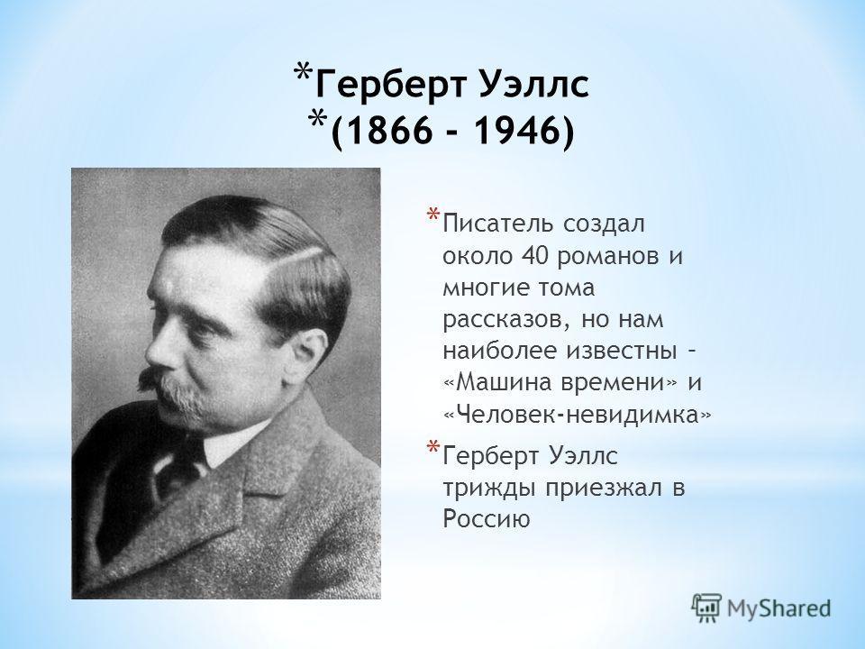 * Герберт Уэллс (1866 - 1946) * Писатель создал около 40 романов и многие тома рассказов, но нам наиболее известны – «Машина времени» и «Человек-невидимка» * Герберт Уэллс трижды приезжал в Россию