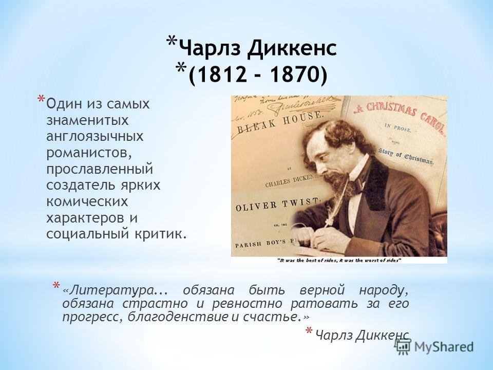 * Чарлз Диккенс (1812 - 1870) * Один из самых знаменитых англоязычных романистов, прославленный создатель ярких комических характеров и социальный критик. * «Литература... обязана быть верной народу, обязана страстно и ревностно ратовать за его прогр