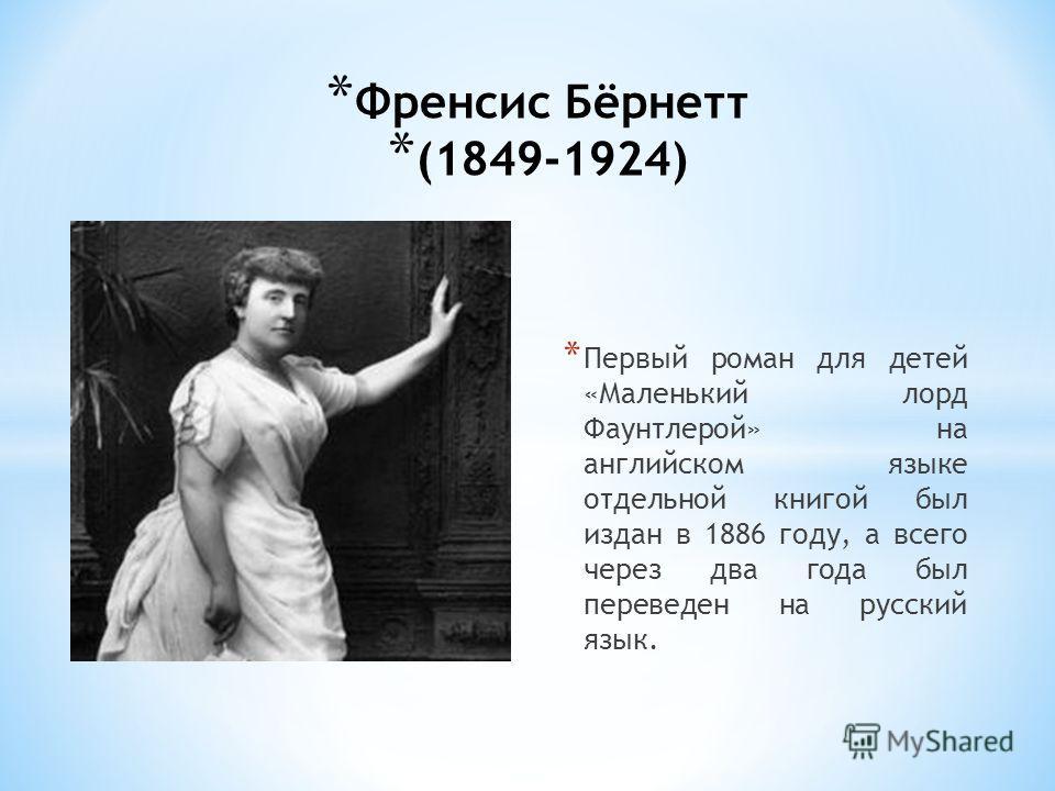 * Френсис Бёрнетт * (1849-1924) * Первый роман для детей «Маленький лорд Фаунтлерой» на английском языке отдельной книгой был издан в 1886 году, а всего через два года был переведен на русский язык.
