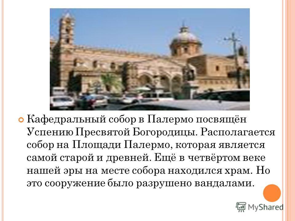 Кафедральный собор в Палермо посвящён Успению Пресвятой Богородицы. Располагается собор на Площади Палермо, которая является самой старой и древней. Ещё в четвёртом веке нашей эры на месте собора находился храм. Но это сооружение было разрушено ванда