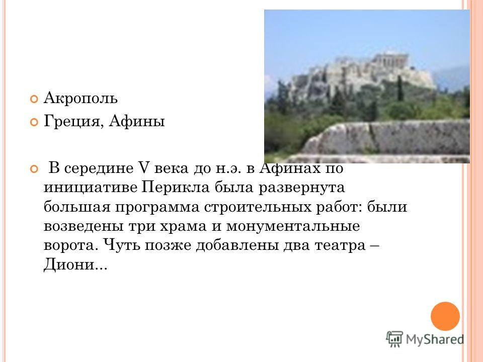 Акрополь Греция, Афины В середине V века до н.э. в Афинах по инициативе Перикла была развернута большая программа строительных работ: были возведены три храма и монументальные ворота. Чуть позже добавлены два театра – Диони...