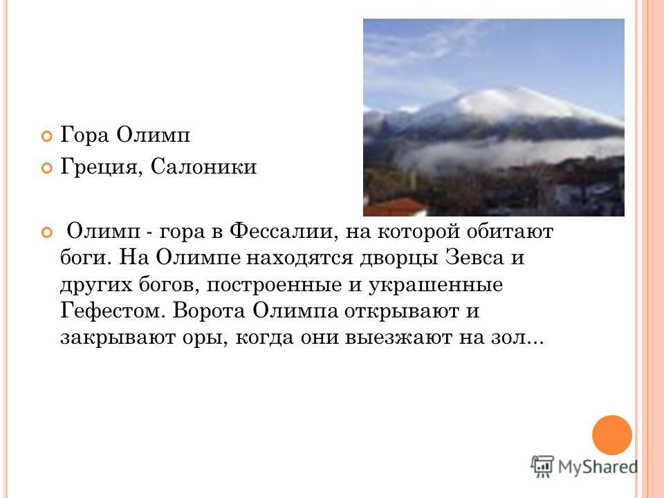 Гора Олимп Греция, Салоники Олимп - гора в Фессалии, на которой обитают боги. На Олимпе находятся дворцы Зевса и других богов, построенные и украшенные Гефестом. Ворота Олимпа открывают и закрывают оры, когда они выезжают на зол...