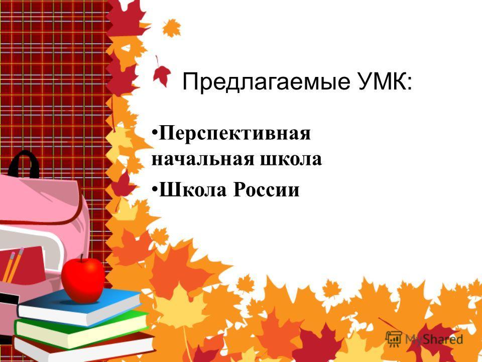 Предлагаемые УМК: Перспективная начальная школа Школа России