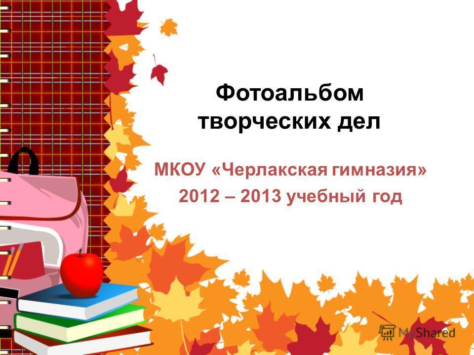 Фотоальбом творческих дел МКОУ «Черлакская гимназия» 2012 – 2013 учебный год