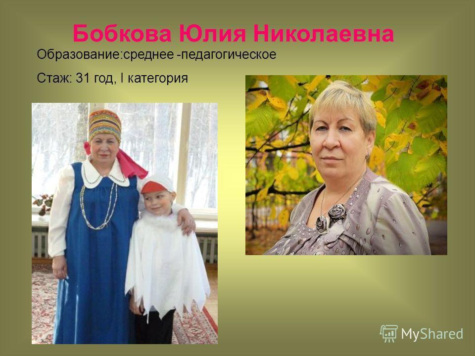 Бобкова Юлия Николаевна Образование:среднее -педагогическое Стаж: 31 год, I категория