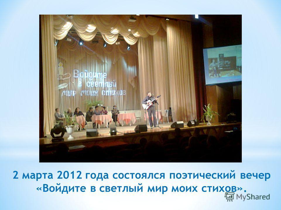 2 марта 2012 года состоялся поэтический вечер «Войдите в светлый мир моих стихов».
