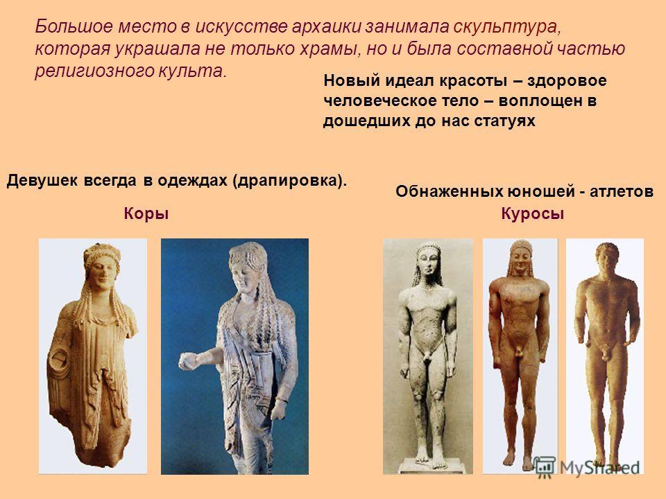Большое место в искусстве архаики занимала скульптура, которая украшала не только храмы, но и была составной частью религиозного культа. Новый идеал красоты – здоровое человеческое тело – воплощен в дошедших до нас статуях Коры Куросы Обнаженных юнош