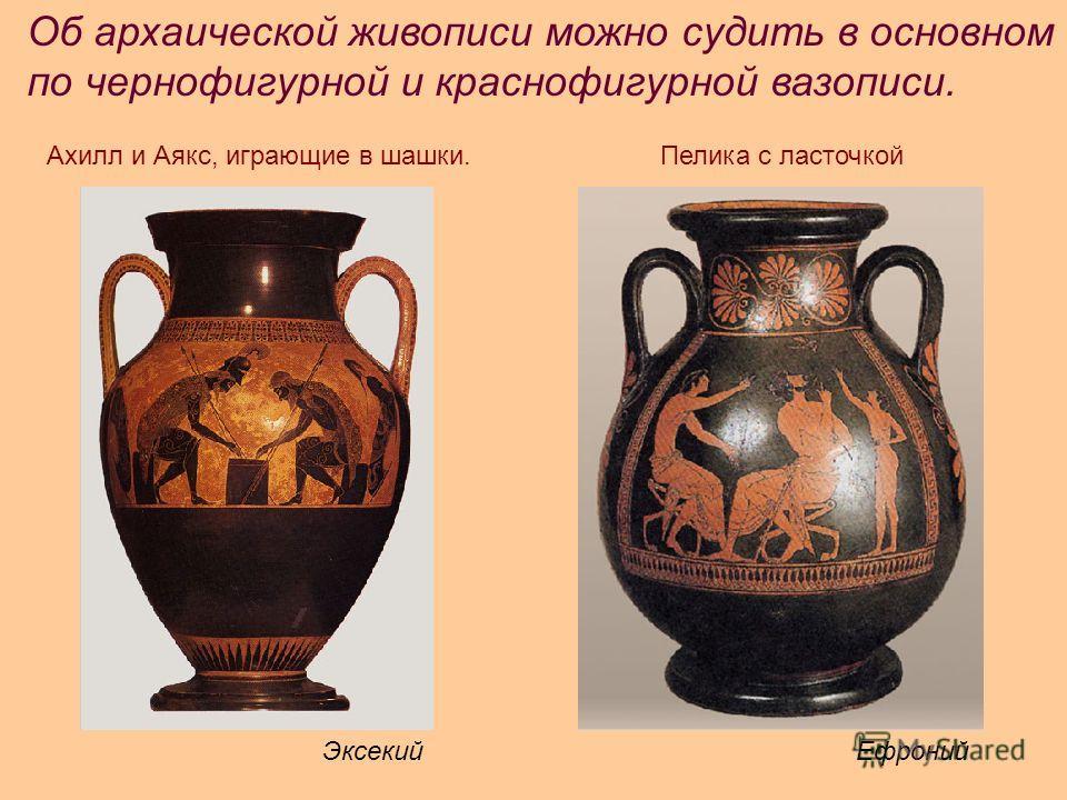 Об архаической живописи можно судить в основном по чернофигурной и краснофигурной вазописи. Ахилл и Аякс, играющие в шашки. Эксекий Ефроний Пелика с ласточкой