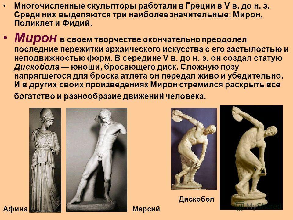 Многочисленные скульпторы работали в Греции в V в. до н. э. Среди них выделяются три наиболее значительные: Мирон, Поликлет и Фидий. Мирон в своем творчестве окончательно преодолел последние пережитки архаического искусства с его застылостью и неподв
