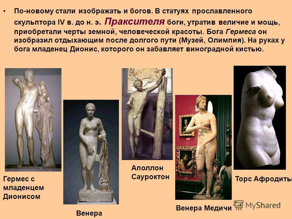 По-новому стали изображать и богов. В статуях прославленного скульптора IV в. до н. э. Праксителя боги, утратив величие и мощь, приобретали черты земной, человеческой красоты. Бога Гермеса он изобразил отдыхающим после долгого пути (Музей, Олимпия).