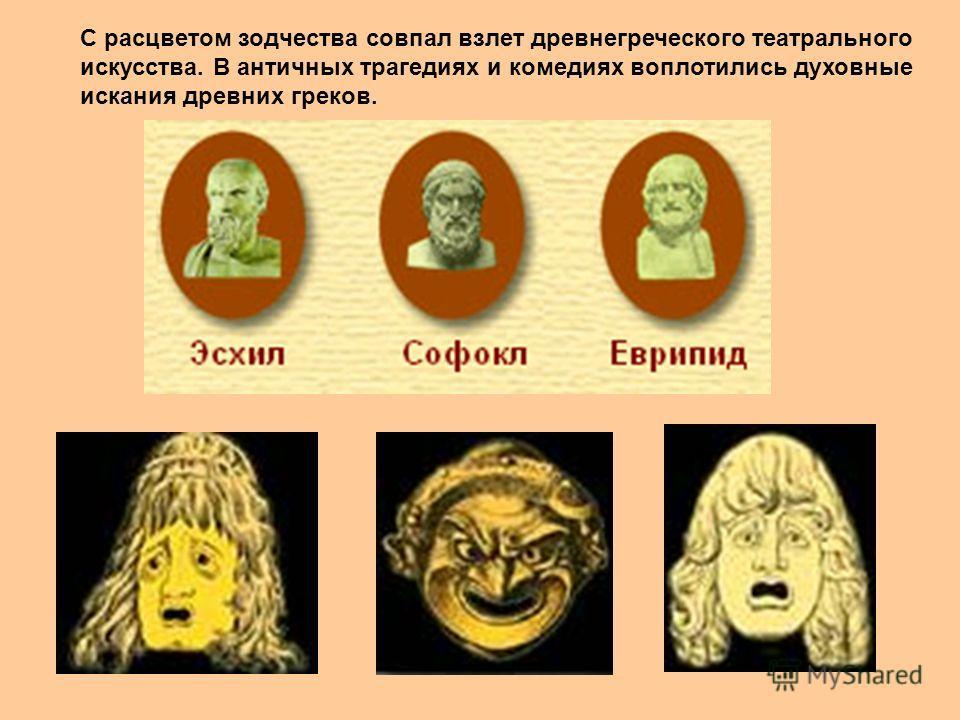 С расцветом зодчества совпал взлет древнегреческого театрального искусства. В античных трагедиях и комедиях воплотились духовные искания древних греков.