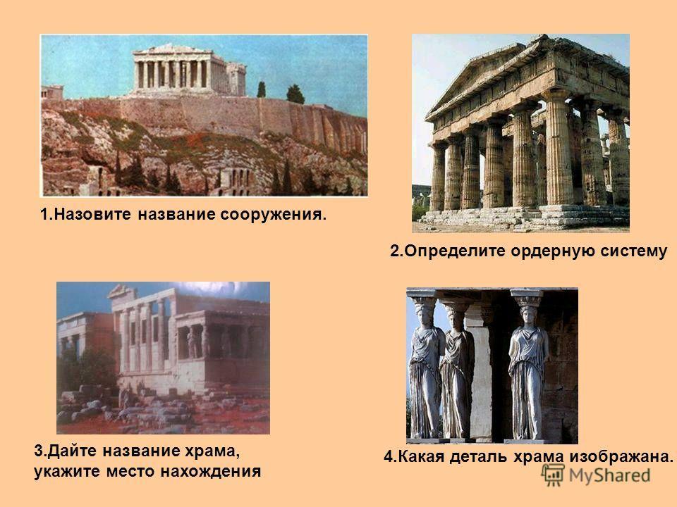 1. Назовите название сооружения. 2. Определите ордерную систему 3. Дайте название храма, укажите место нахождения 4. Какая деталь храма изображана.
