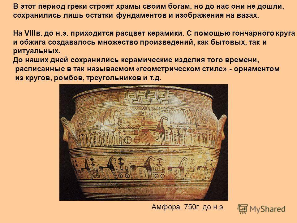 В этот период греки строят храмы своим богам, но до нас они не дошли, сохранились лишь остатки фундаментов и изображения на вазах. На VIIIв. до н.э. приходится расцвет керамики. С помощью гончарного круга и обжига создавалось множество произведений,