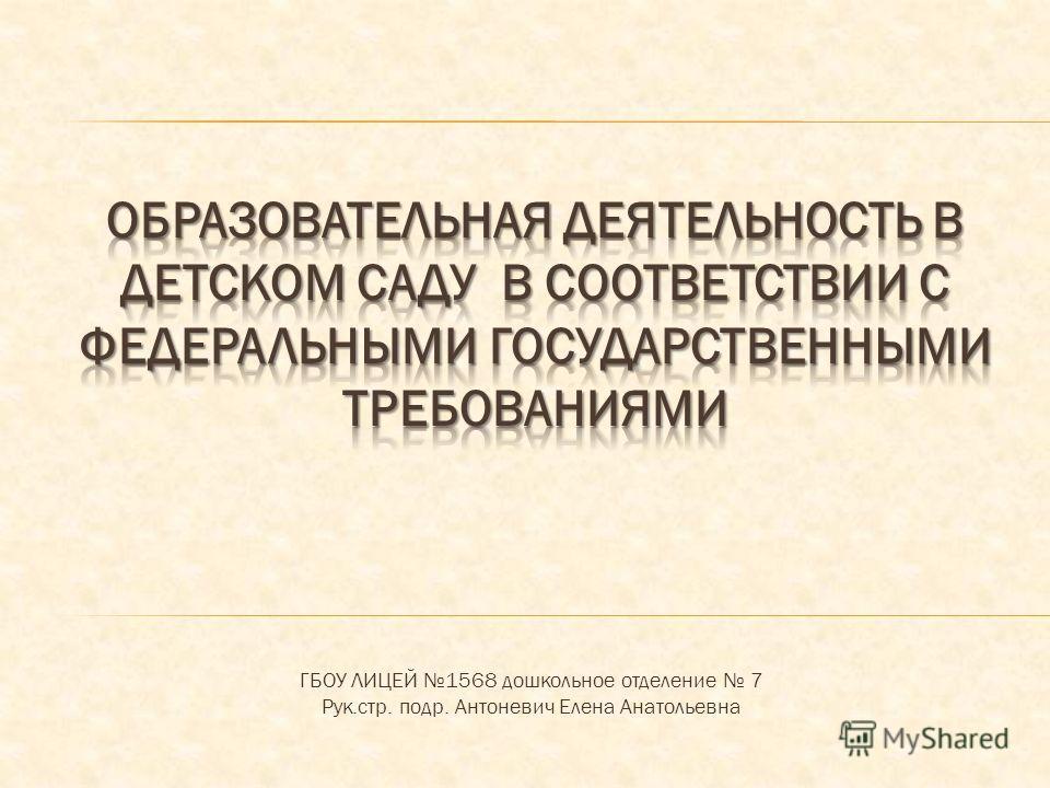 ГБОУ ЛИЦЕЙ 1568 дошкольное отделение 7 Рук.стр. подр. Антоневич Елена Анатольевна