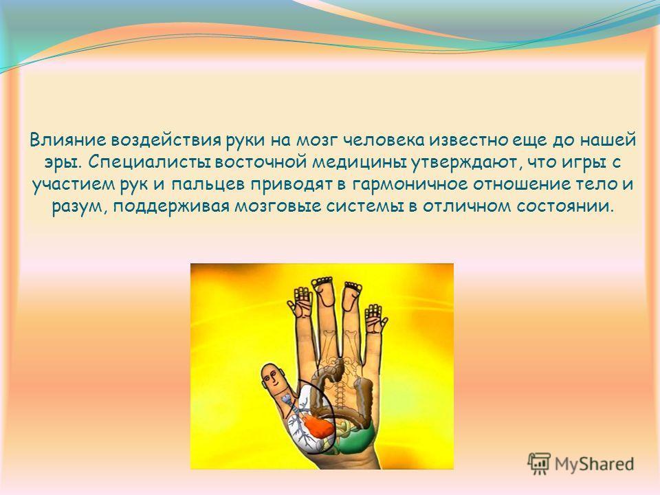 Влияние воздействия руки на мозг человека известно еще до нашей эры. Специалисты восточной медицины утверждают, что игры с участием рук и пальцев приводят в гармоничное отношение тело и разум, поддерживая мозговые системы в отличном состоянии.