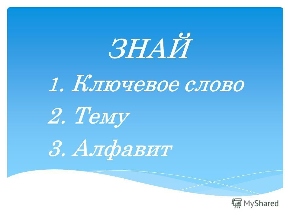 ЗНАЙ 1. Ключевое слово 2. Тему 3. Алфавит