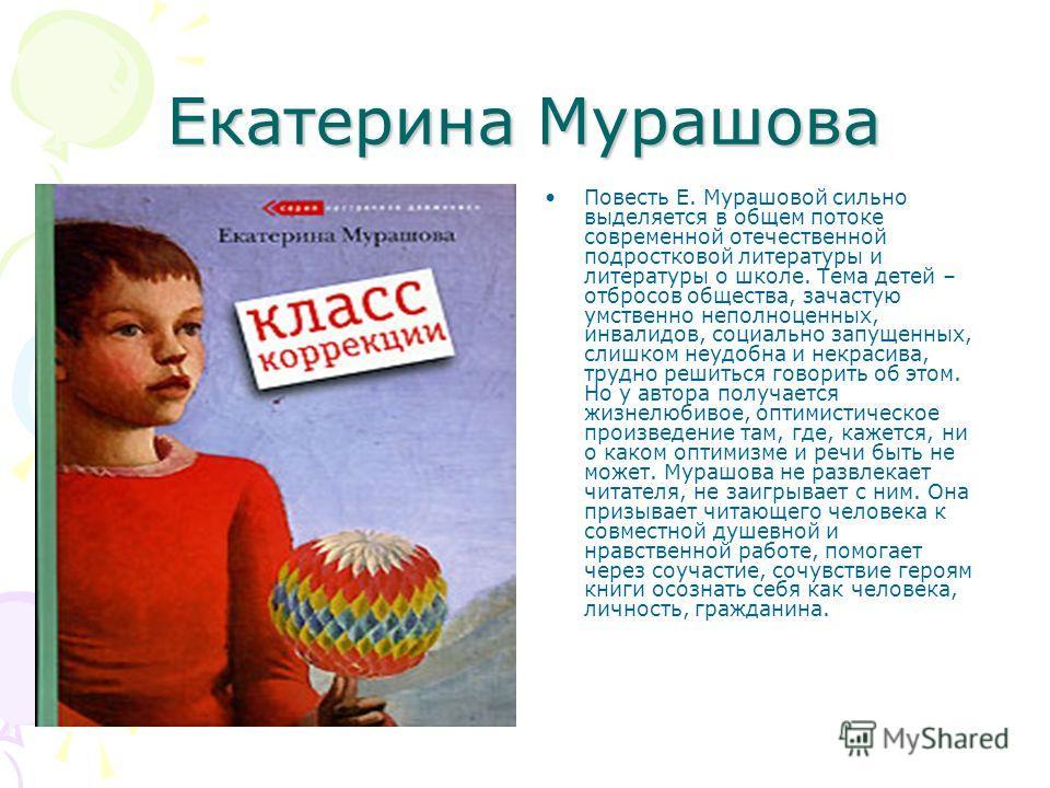 Екатерина Мурашова Повесть Е. Мурашовой сильно выделяется в общем потоке современной отечественной подростковой литературы и литературы о школе. Тема детей – отбросов общества, зачастую умственно неполноценных, инвалидов, социально запущенных, слишко