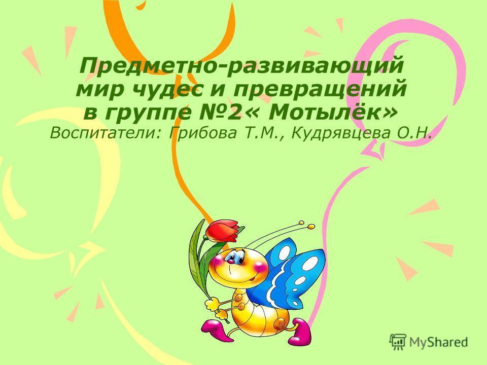 Предметно-развивающий мир чудес и превращений в группе 2« Мотылёк» Воспитатели: Грибова Т.М., Кудрявцева О.Н.