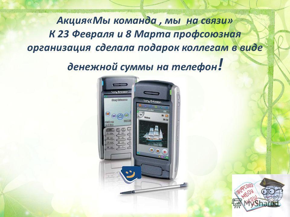 Акция«Мы команда, мы на связи» К 23 Февраля и 8 Марта профсоюзная организация сделала подарок коллегам в виде денежной суммы на телефон !