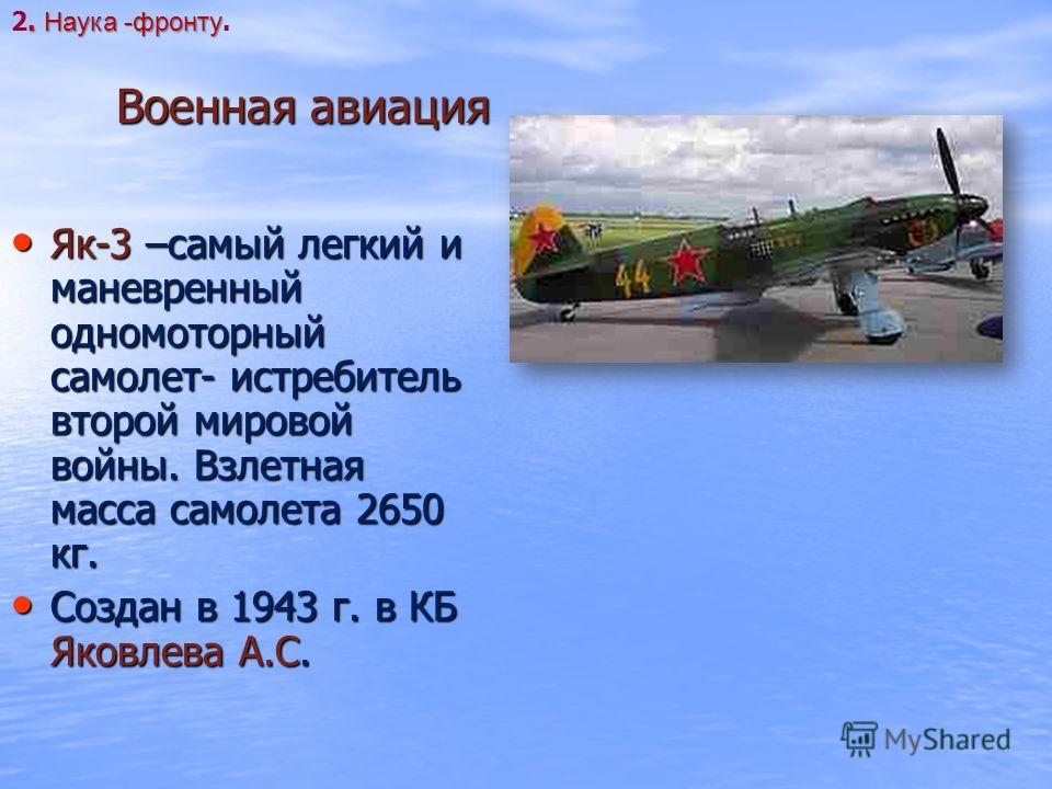 Военная авиация Як-3 –самый легкий и маневренный одномоторный самолет- истребитель второй мировой войны. Взлетная масса самолета 2650 кг. Як-3 –самый легкий и маневренный одномоторный самолет- истребитель второй мировой войны. Взлетная масса самолета
