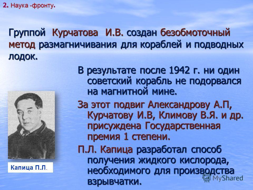 В результате после 1942 г. ни один советский корабль не подорвался на магнитной мине. За этот подвиг Александрову А.П, Курчатову И.В, Климову В.Я. и др. присуждена Государственная премия 1 степени. П.Л. Капица разработал способ получения жидкого кисл