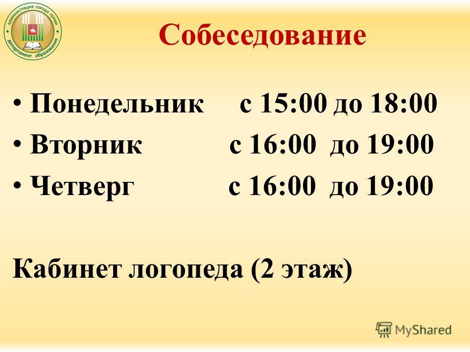 Собеседование Понедельник с 15:00 до 18:00 Вторник с 16:00 до 19:00 Четверг с 16:00 до 19:00 Кабинет логопеда (2 этаж)