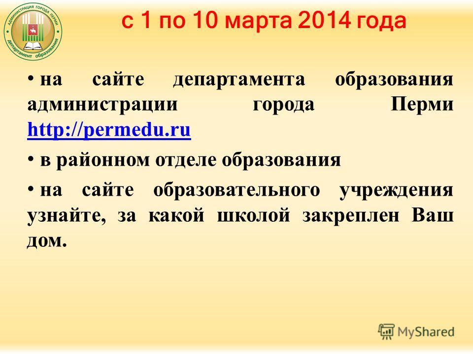 с 1 по 10 марта 2014 года на сайте департамента образования администрации города Перми http://permedu.ru http://permedu.ru в районном отделе образования на сайте образовательного учреждения узнайте, за какой школой закреплен Ваш дом.