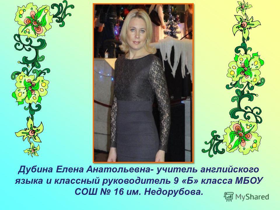 Дубина Елена Анатольевна- учитель английского языка и классный руководитель 9 «Б» класса МБОУ СОШ 16 им. Недорубова.