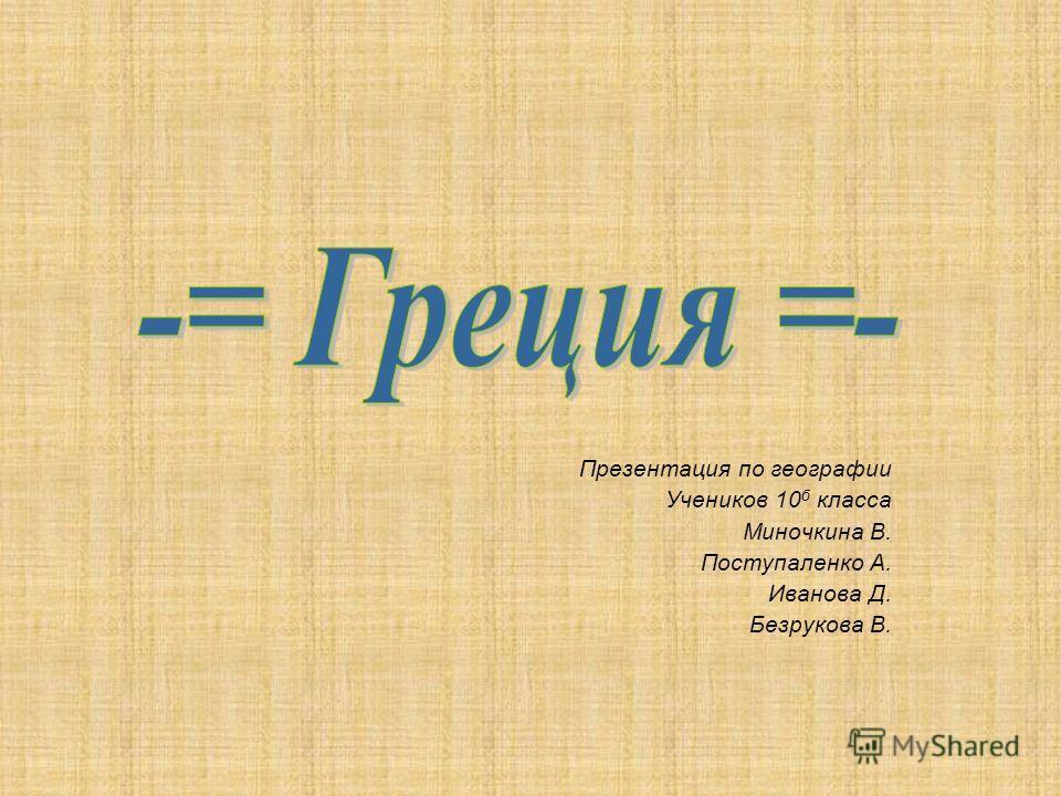 Презентация по географии Учеников 10 б класса Миночкина В. Поступаленко А. Иванова Д. Безрукова В.
