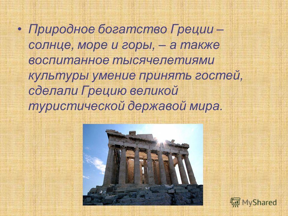 Природное богатство Греции – солнце, море и горы, – а также воспитанное тысячелетиями культуры умение принять гостей, сделали Грецию великой туристической державой мира.