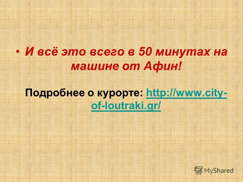 И всё это всего в 50 минутах на машине от Афин! Подробнее о курорте: http://www.city- of-loutraki.gr/