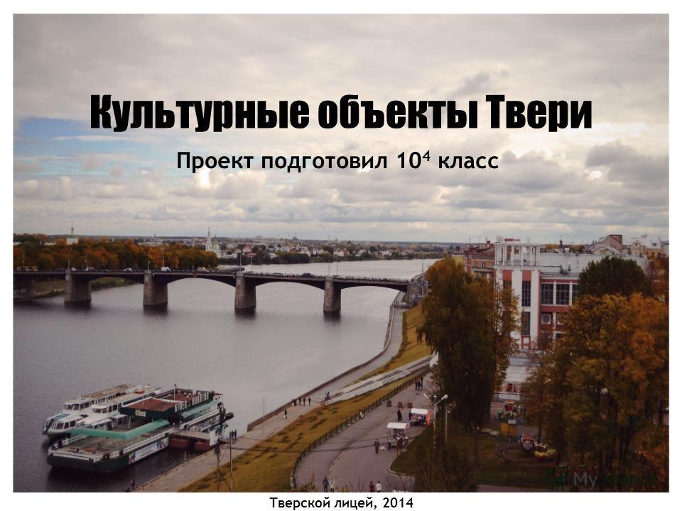 Культурные объекты Твери Проект подготовил 10 4 класс Тверской лицей, 2014