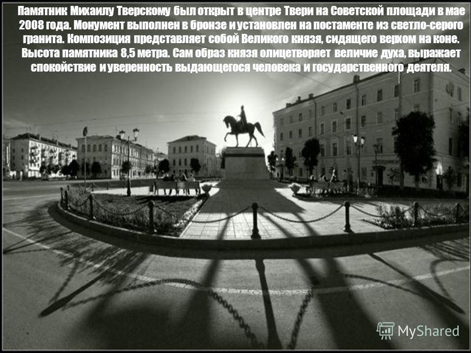 Памятник Михаилу Тверскому был открыт в центре Твери на Советской площади в мае 2008 года. Монумент выполнен в бронзе и установлен на постаменте из светло-серого гранита. Композиция представляет собой Великого князя, сидящего верхом на коне. Высота п