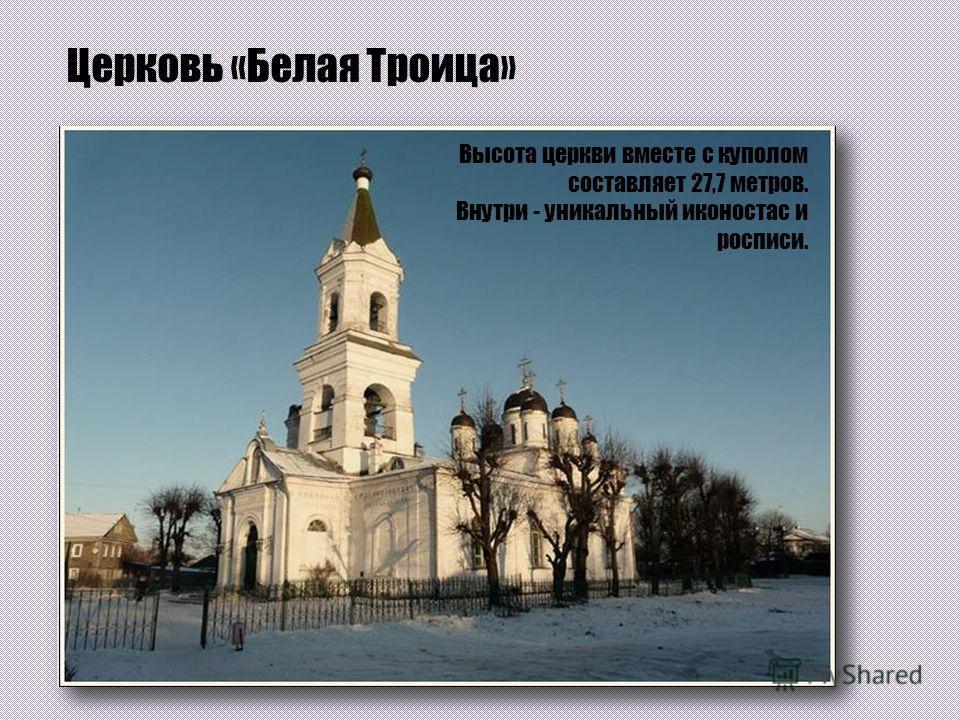 Церковь «Белая Троица» Является древнейшим из сохранившихся храмов в городе Твери. Согласно легенде, ее название указывает на то, что она не платила податей местному епископу, то есть была «белой». Высота церкви вместе с куполом составляет 27,7 метро