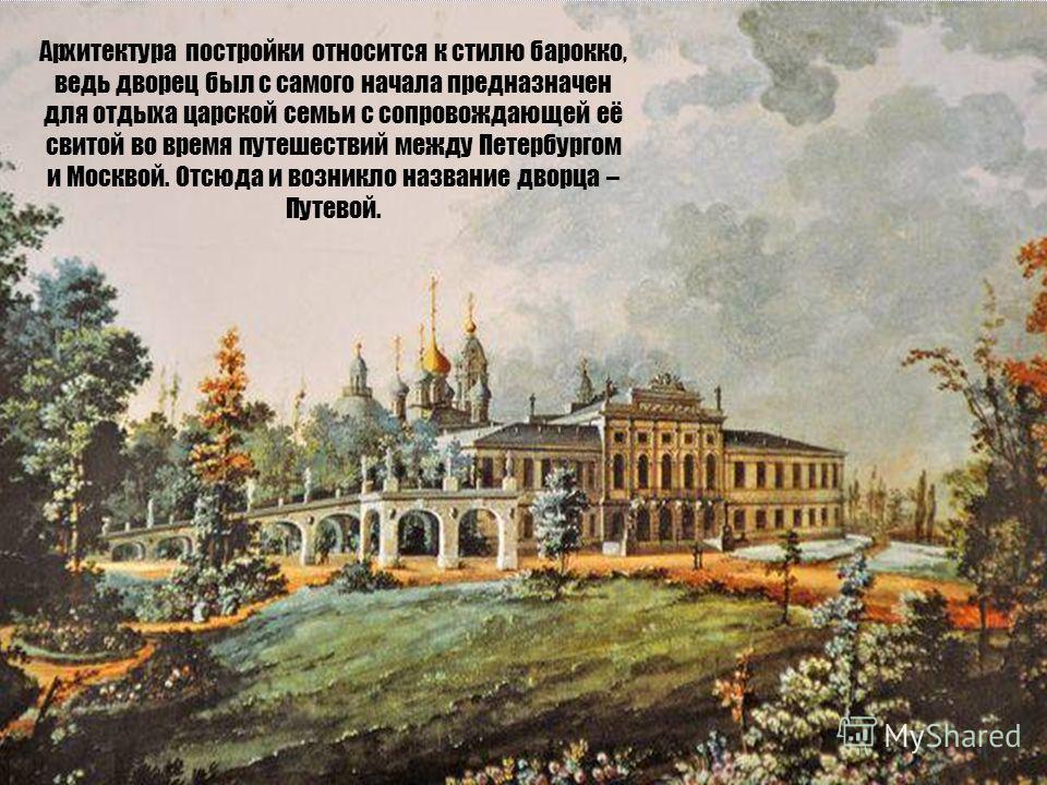 Архитектура постройки относится к стилю барокко, ведь дворец был с самого начала предназначен для отдыха царской семьи с сопровождающей её свитой во время путешествий между Петербургом и Москвой. Отсюда и возникло название дворца – Путевой.