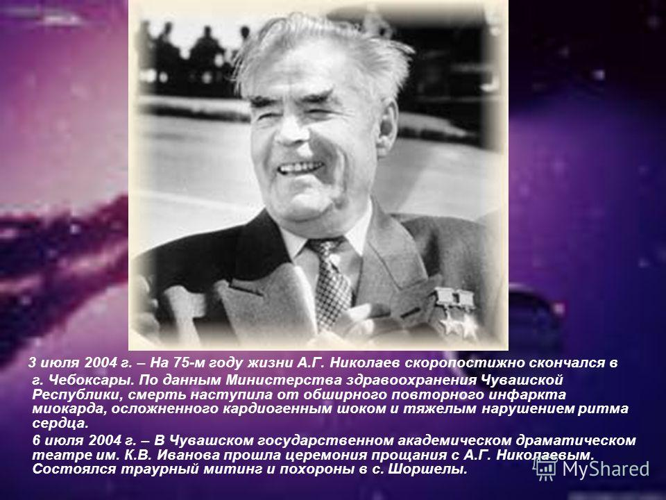 3 июля 2004 г. – На 75-м году жизни А.Г. Николаев скоропостижно скончался в г. Чебоксары. По данным Министерства здравоохранения Чувашской Республики, смерть наступила от обширного повторного инфаркта миокарда, осложненного кардиогенным шоком и тяжел