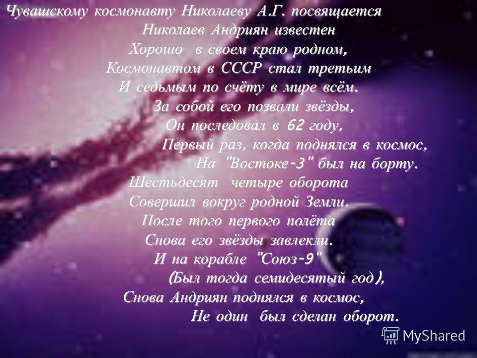 Чувашскому космонавту Николаеву А. Г. посвящается Николаев Андриян известен Хорошо в своем краю родном, Космонавтом в СССР стал третьим И седьмым по счёту в мире всём. За собой его позвали звёзды, За собой его позвали звёзды, Он последовал в 62 году,