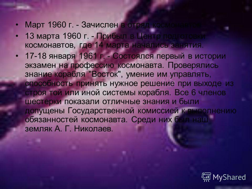Март 1960 г. - Зачислен в отряд космонавтов. 13 марта 1960 г. - Прибыл в Центр подготовки космонавтов, где 14 марта начались занятия. 17-18 января 1961 г. - Состоялся первый в истории экзамен на профессию космонавта. Проверялись знание корабля