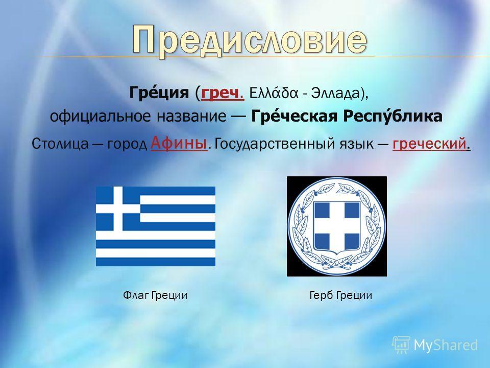 Греция (греч. Ελλάδα - Эллада),греч. официальное название Греческая Республика Столица город Афины. Государственный язык греческий. Афиныгреческий Герб Греции Флаг Греции
