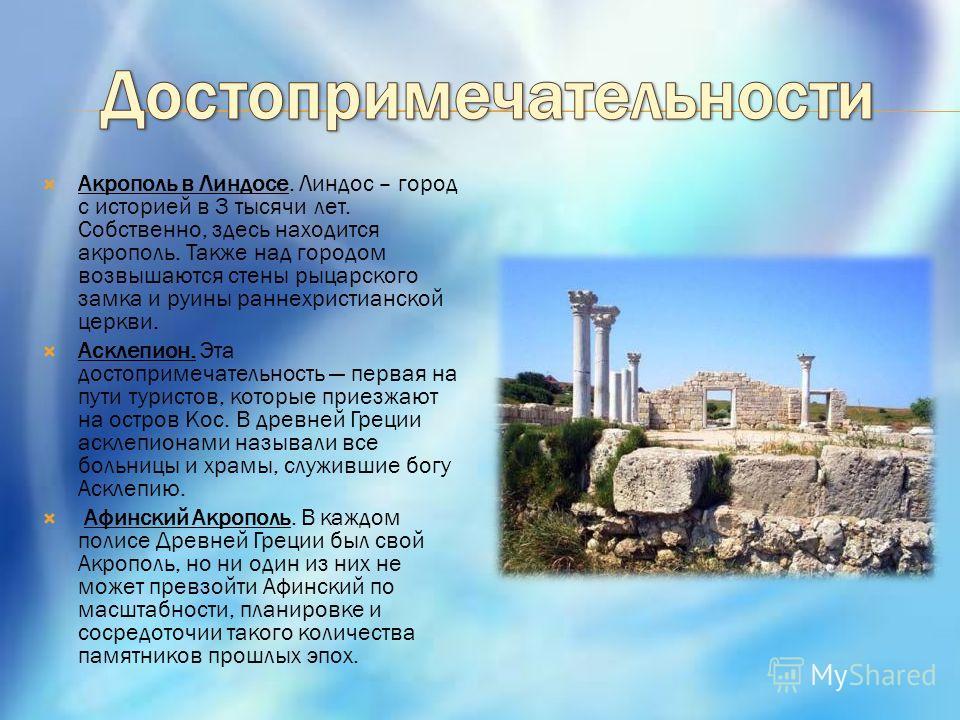 Акрополь в Линдосе. Линдос – город с историей в 3 тысячи лет. Собственно, здесь находится акрополь. Также над городом возвышаются стены рыцарского замка и руины раннехристианской церкви. Асклепион. Эта достопримечательность первая на пути туристов, к