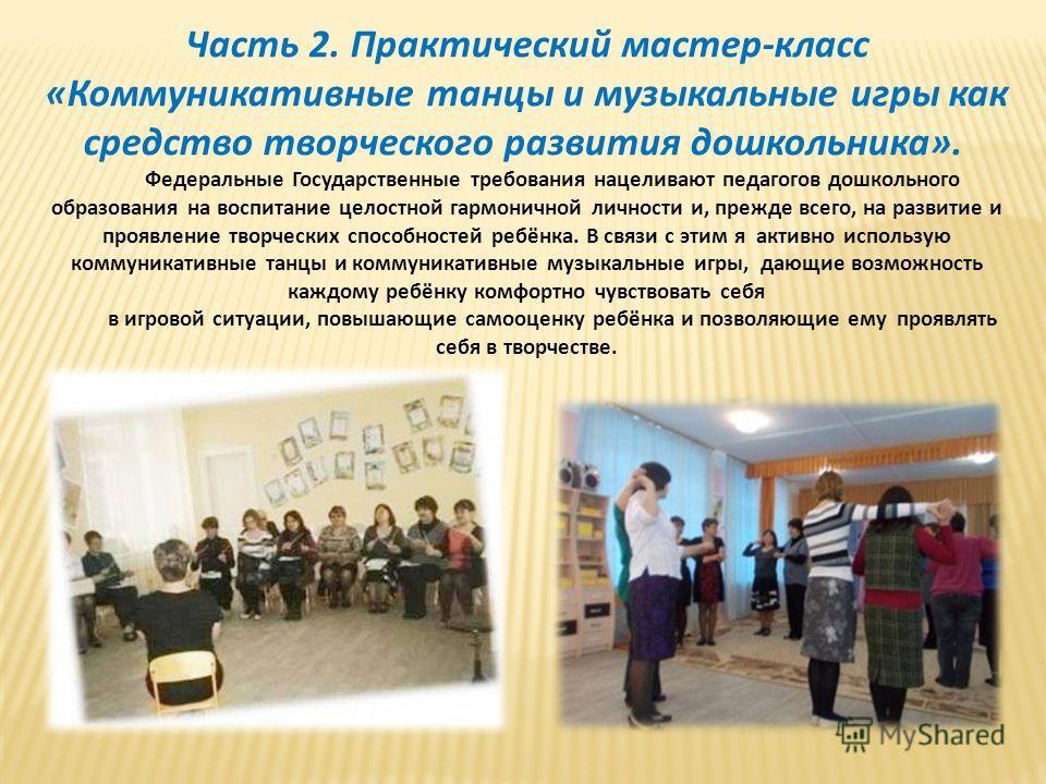 Часть 2. Практический мастер-класс «Коммуникативные танцы и музыкальные игры как средство творческого развития дошкольника». Федеральные Государственные требования нацеливают педагогов дошкольного образования на воспитание целостной гармоничной лично